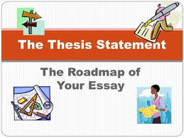 the thesis statement a road map for your essay essay introduction  the roadmap of your essay the thesis statement definition the thesis statement is one sentence that