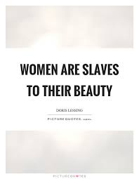 Quotes About Women And Beauty Best of Women Are Slaves To Their Beauty Picture Quotes