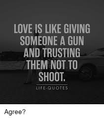 LOVE IS LIKE GIVING SOMEONE A GUN AND TRUSTING THEM NOT TO SHOOT Awesome Giving Love Quotes