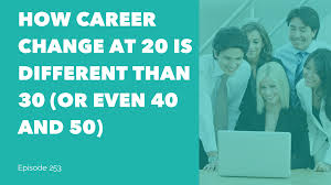 i need a career change how career change at 20 is different than 30 or even 40 and 50