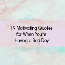 Having A Bad Day 19 Motivating Quotes To Turnaround Bad Days