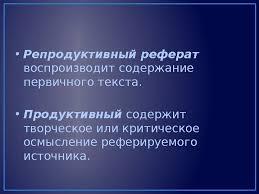 Реферат Рефераа т нем referat Репродуктивный реферат воспроизводит содержание первичного текста • Продуктивный содержит творческое или