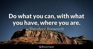 theodore roosevelt quotes brainyquote do what you can what you have where you are theodore