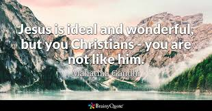 Ghandi Quote Christians Best Of Jesus Is Ideal And Wonderful But You Christians You Are Not Like