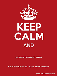 keep calm and say sorry to my best friend and that s i want to say to