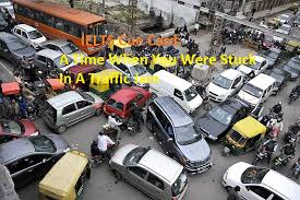 ielts cue card a time when you were stuck in a traffic jam  a time when you were stuck in a traffic jam cue card