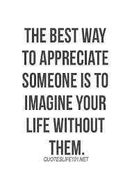 The Best Way To Appreciate Someone Is To Imagine Your Life Without Fascinating Appreciate Life Quotes