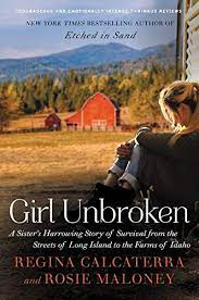 Girl Unbroken: A Sister's Harrowing Story of Survival from the Streets of  Long Island to the Farms of Idaho: Calcaterra, Regina, Maloney, Rosie:  9780062412584: Amazon.com: Books