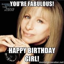 You're fabulous! Happy birthday girl! - Barbra Streisand | Meme ... via Relatably.com