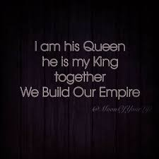 I Am His Queen He Is My King Together We Build Our Empire Enchanting King And Queen Quotes Images