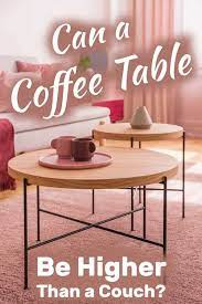 a coffee table be higher than a couch