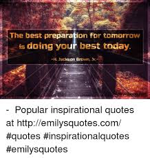 Inspirational Quotes For Today Unique The Best Preparation For Tomorrow Is Doing Yout Best Today H