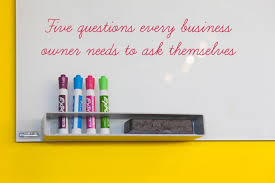 Questions To Ask Business Owners Five Questions Every Business Owner Needs To Ask Themselves