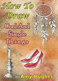 how to draw cool and simple things drawing books book 1 by hughes