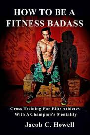 How to be a Fitness Badass: Cross-Training for Elite Athletes by Jacob C  Howell, Paperback | Barnes & Noble®