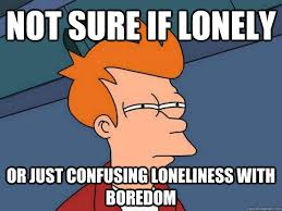 Not sure if lonely Or just confusing loneliness with boredom ... via Relatably.com