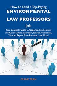 How To Land A Top Paying Environmental Law Professors Job Your Complete Guide To Opportunities Resumes And Cover Letters Interviews Salaries