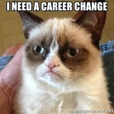 i need a career change i need a career change grumpy cat meme generator