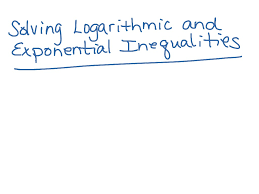 solving logarithmic and exponential inequalities math logarithms logarithmic equations algebra 2 showme