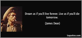 Dream As If You Ll Live Forever James Dean Quote Best Of Dream As If You'll Live Forever Live As If You'll Die Tomorrow