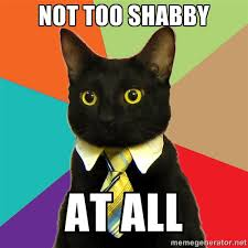 Not too shabby at all - Business Cat   Meme Generator via Relatably.com