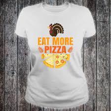 Pizza Shirt Designs Thanksgiving Design Eat More Pizza Turkey Day Shirt