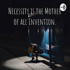 Necessity is the Mother of all Invention.