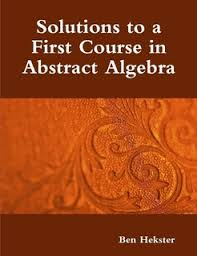 A First Course In Abstract Algebra Solutions Solutions To A First Course In Abstract Algebra By Ben Hekster