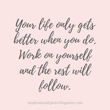 Quotes To Better Yourself Best of Your Life Only Gets Better When You Do Work On Yourself And The