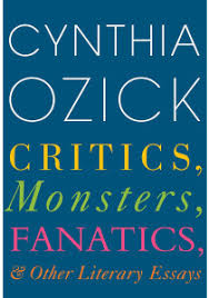 cynthia ozick s critics monsters fanatics is brilliant of the three literary types listed in the title of cynthia ozick s critics monsters fanatics and other literary essays the author hews closest to the ldquo