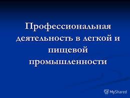 Презентация на тему Профессиональная деятельность в легкой и  1 Профессиональная деятельность в легкой и пищевой промышленности
