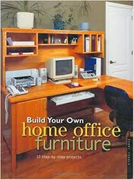 build your own home office. build your own home office furniture popular woodworking danny proulx 0035313704895 amazoncom books