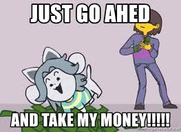 Just Go Ahed And Take My Money Tem In College Meme Generator