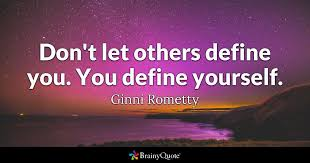 Quotes To Define Yourself Best of Don't Let Others Define You You Define Yourself Ginni Rometty