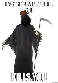 Scumbag Grim Reaper memes | quickmeme via Relatably.com
