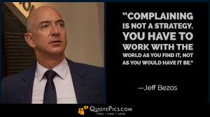 Jeff Bezos Quotes Awesome Complaining Is Not A Strategy You Have To Work With The World As