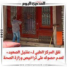 صحيفة المصري اليوم | غلق المركز الطبي ل«عنتيل الصعيد» لعدم حصوله على تراخيص  وزارة الصحة