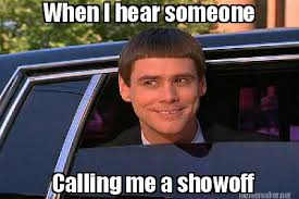 Meme Maker - When I hear someone Calling me a showoff Meme Maker! via Relatably.com