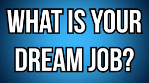 what is your dream job what is your dream job