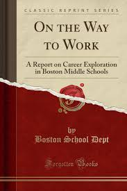 On the Way to Work: A Report on Career Exploration in Boston Middle Schools  (Classic Reprint): Dept, Boston School: 9781331038610: Amazon.com: Books