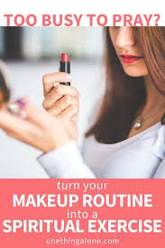do you feel you re too busy to pray this method of praying while putting on my morning makeup makes me feel closer to throughout the entire day