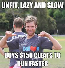 unfit, lazy and slow Buys $150 cleats to run faster - Intermediate ... via Relatably.com