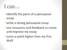 persuasion purpose to convince others to agree your claim  identify the parts of a persuasive essay write a strong persuasive essay use resources and feedback to revise and improve my essay score a point higher than