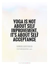 Self Acceptance Quotes Magnificent Yoga Is Not About Self Improvement It's About Self Acceptance Yoga