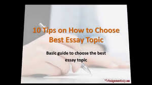 choosing an essay topic uc essay topics uc essay topics essay  tips on how to choose best essay topic 10 tips on how to choose best essay