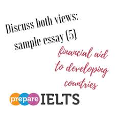 discuss both views sample essay financial aid to developing  discuss both views sample essay 5 financial aid to developing countries for all your ielts writing needs