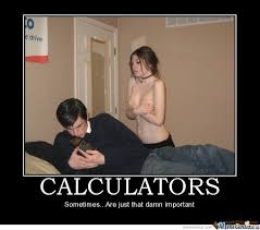 Calculators are that important! by Spitfire2k12 - Meme Center via Relatably.com