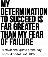 Motivational Quote Of The Day Unique DETERMINATION TO SUCCEED IS FAR GREATER THAN MY FEAR OS R IIR DEE