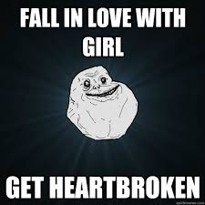 Fall in Love with Girl Get heartBroken - Forever Alone - quickmeme via Relatably.com