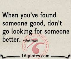 When You're Found Someone Good Don't Go Looking For Someone Better Awesome QuotesCom